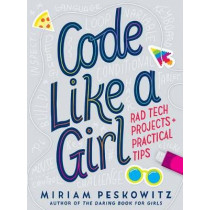 Code Like a Girl: Rad Tech Projects and Practical Tips by Miriam Peskowitz, 9781524713898