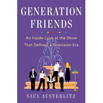 Generation Friends: An Inside Look at the Show That Defined a Television Era by Saul Austerlitz, 9781524743352