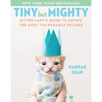 Tiny But Mighty: Kitten Lady's Guide to Saving the Most Vulnerable Felines by Hannah Shaw, 9781524744069