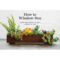 How to Window Box: Small-Space Plants to Grow Indoors or Out by Chantal Aida Gordon, 9781524760243