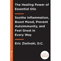 Healing Power of Essential Oils: Soothe Inflammation, Boost Mood, Prevent Autoimmunity, and Feel Great in Every Way by Eric Zielinski, 9781524761363