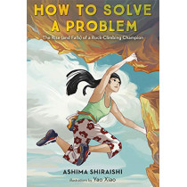 How to Solve a Problem: The Rise (and Falls) of a Rock-Climbing Champion by Ashima Shiraishi, 9781524773274
