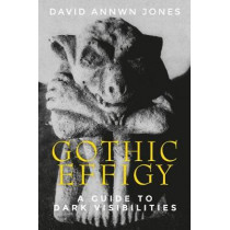Gothic Effigy: A Guide to Dark Visibilities by David Annwn Jones, 9781526101228