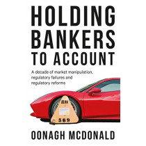 Holding Bankers to Account: A Decade of Market Manipulation, Regulatory Failures and Regulatory Reforms by Oonagh McDonald, 9781526119438