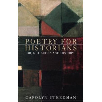 Poetry for Historians: Or, W. H. Auden and History by Carolyn Steedman, 9781526125231