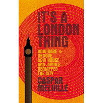 It's a London Thing: How Rare Groove, Acid House and Jungle Remapped the City by Caspar Melville, 9781526131256
