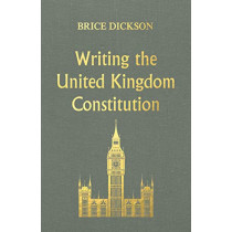 Writing the United Kingdom Constitution by Brice Dickson, 9781526131935