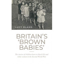 Britain'S 'Brown Babies': The Stories of Children Born to Black GIS and White Women in the Second World War by Lucy Bland, 9781526133267