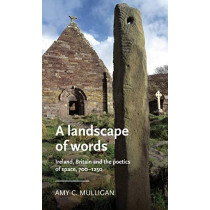 A Landscape of Words: Ireland, Britain and the Poetics of Space, 700-1250 by Amy C. Mulligan, 9781526141101