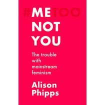 Me, Not You: The Trouble with Mainstream Feminism by Alison Phipps, 9781526155801