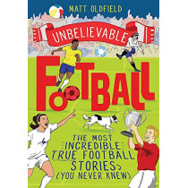 Unbelievable Football: The Most Incredible True Football Stories You Never Knew by Matt Oldfield, 9781526362445