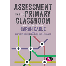 Assessment in the Primary Classroom: Principles and practice by Sarah Earle, 9781526449986