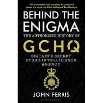 Behind the Enigma: The Authorised History of GCHQ, Britain's Secret Cyber-Intelligence Agency by John Ferris, 9781526605481
