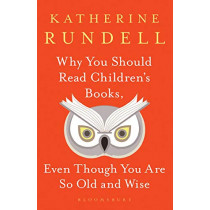 Why You Should Read Children's Books, Even Though You Are So Old and Wise by Katherine Rundell, 9781526610072