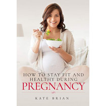 How to Stay Fit and Healthy During Pregnancy by Kate Brian, 9781526732095