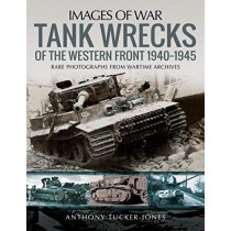 Tank Wrecks of the Western Front 1940-1945: Rare Photographs for Wartime Archives by Anthony Tucker-Jones, 9781526741547