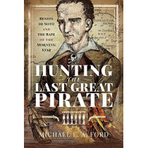 Hunting the Last Great Pirate: Benito de Soto and the Rape of the Morning Star by Michael Edward Ashton Ford, 9781526769305
