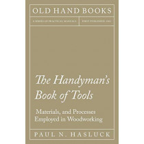 The Handyman's Book of Tools, Materials, and Processes Employed in Woodworking by Paul N Hasluck, 9781528702867