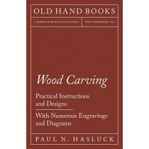 Wood Carving - Practical Instructions and Designs - With Numerous Engravings and Diagrams by Paul N Hasluck, 9781528702898