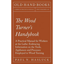 The Wood Turner's Handybook - A Practical Manual for Workers at the Lathe: Embracing Information on the Tools, Appliances and Processes Employed in Wood Turning by Paul N Hasluck, 9781528702911