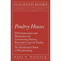 Poultry Houses - With Instructions and Illustrations on Constructing Houses, Runs and Coops for Poultry - The Handyman's Book of Woodworking by Paul N Hasluck, 9781528703079