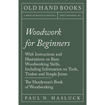 Woodwork for Beginners - With Instructions and Illustrations on Basic Woodworking Skills, Including Information on Tools, Timber and Simple Joints - The Handyman's Book of Woodworking by Paul N Hasluck, 9781528703116