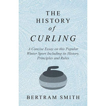 The History of Curling - A Concise Essay on this Popular Winter Sport Including its History, Principles and Rules by Bertram Smith, 9781528707770