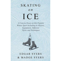 Skating on Ice - A Concise Essay on this Popular Winter Sport Including its History, Literature and Specific Techniques with Useful Diagrams by Edgar Syers, 9781528707787