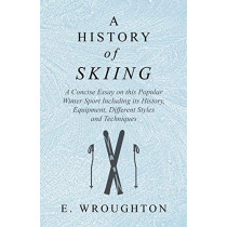 A History of Skiing - A Concise Essay on this Popular Winter Sport Including its History, Equipment, Different Styles and Techniques by E Wroughton, 9781528707800