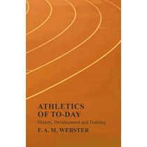 Athletics of To-day - History, Development and Training by F A M Webster, 9781528712866