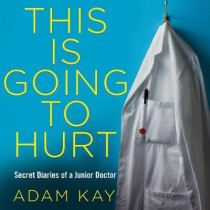 This is Going to Hurt: Secret Diaries of a Junior Doctor by Adam Kay, 9781529005011