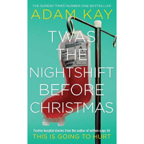 Twas The Nightshift Before Christmas: Festive hospital diaries from the author of million-copy hit This is Going to Hurt by Adam Kay, 9781529018585
