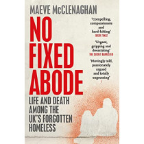 No Fixed Abode: Life and Death Among the UK's Forgotten Homeless by Maeve McClenaghan, 9781529023756