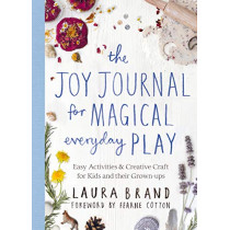 The Joy Journal for Magical Everyday Play: Easy Activities & Creative Craft for Kids and their Grown-ups by Laura Brand, 9781529025590