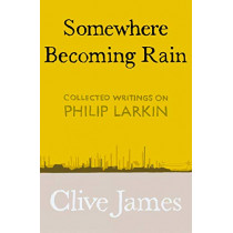 Somewhere Becoming Rain: Collected Writings on Philip Larkin by Clive James, 9781529028829