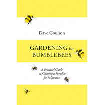 Gardening for Bumblebees: A Practical Guide to Creating A Paradise for Pollinators by Dave Goulson, 9781529110289