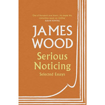 Serious Noticing: Selected Essays by James Wood, 9781529111910