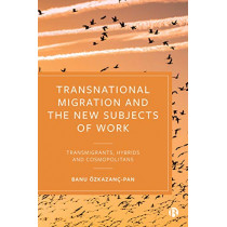 Transnational Migration and the New Subjects of Work: Transmigrants, Hybrids and Cosmopolitans by Banu OEzkazanc-Pan, 9781529204544