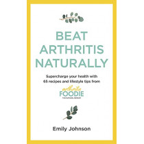 Beat Arthritis Naturally: Supercharge your health with 120 recipes and lifestyle tips from Arthritis Foodie by Emily Johnson, 9781529347692