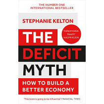 The Deficit Myth: Modern Monetary Theory and How to Build a Better Economy by Stephanie Kelton, 9781529352566
