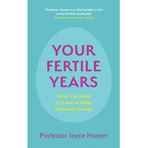 Your Fertile Years: What You Need to Know to Make Informed Choices by Joyce Harper, 9781529356274