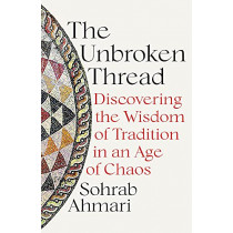 The Unbroken Thread: Discovering the Wisdom of Tradition in an Age of Chaos by Sohrab Ahmari, 9781529364507