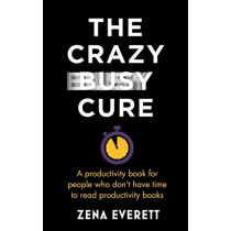 The Crazy Busy Cure: A productivity book for people with no time for productivity books by Zena Everett, 9781529367089