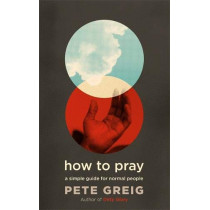How to Pray: A Simple Guide for Normal People by Pete Greig, 9781529374926