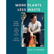 More Plants Less Waste: Plant-based Recipes + Zero Waste Life Hacks with Purpose by Max La Manna, 9781529396201