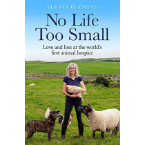 No Life Too Small: Love and loss at the world's first animal hospice by Alexis Fleming, 9781529411645