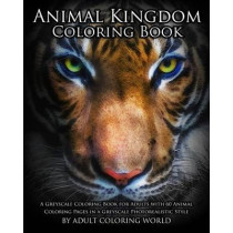 Animal Kingdom Coloring Book: A Greyscale Coloring Book for Adults with 60 Animal Coloring Pages in a Greyscale Photorealistic Style by Adult Coloring World, 9781530924103