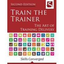 Train the Trainer: The Art of Training Delivery (Second Edition) by Skills Converged Ltd, 9781534611085