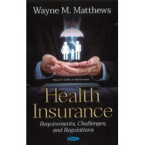 Health Insurance: Requirements, Challenges, and Regulations by Wayne M. Matthews, 9781536149357