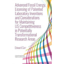 Advanced Fossil Energy, Licensing of Patented Laboratory Inventions and Considerations for Maintaining US Competitiveness in Potentially Transformational Research Areas by Edward Carr, 9781536150711